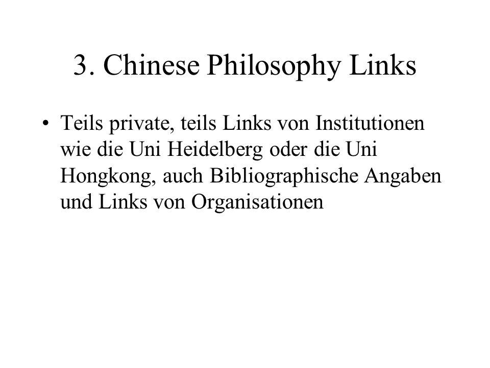3. Chinese Philosophy Links Teils private, teils Links von Institutionen wie die Uni Heidelberg oder die Uni Hongkong, auch Bibliographische Angaben u