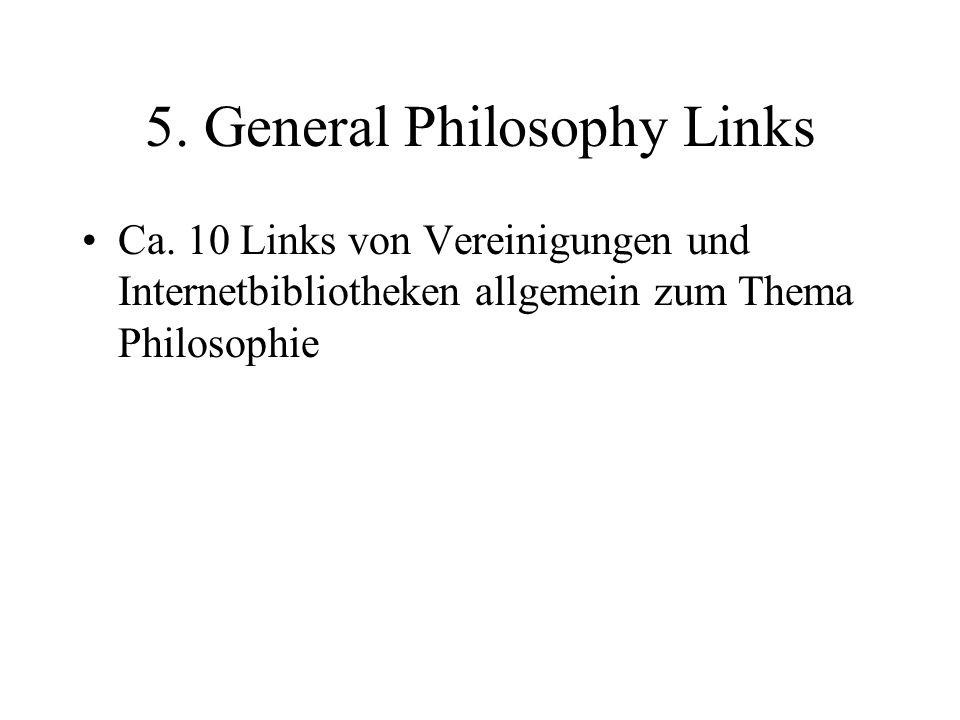 5. General Philosophy Links Ca. 10 Links von Vereinigungen und Internetbibliotheken allgemein zum Thema Philosophie
