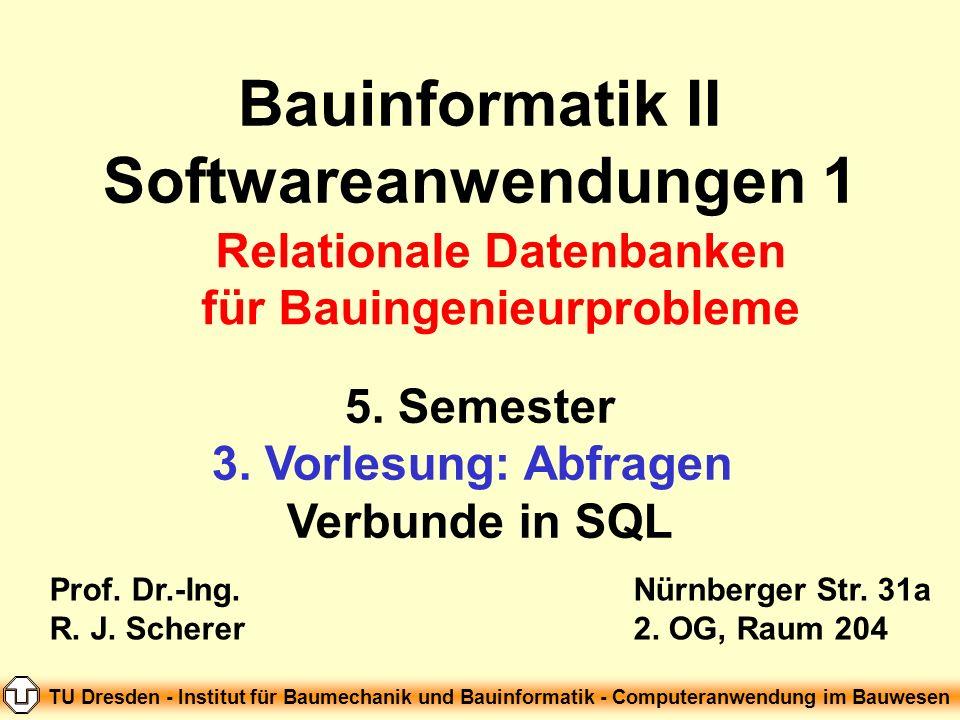 Bauinformatik II Softwareanwendungen 1 5. Semester 3. Vorlesung: Abfragen Verbunde in SQL Prof. Dr.-Ing. R. J. Scherer Nürnberger Str. 31a 2. OG, Raum