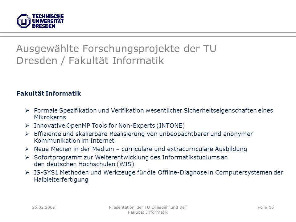 26.05.2005Präsentation der TU Dresden und der Fakultät Informatik Folie 16 Ausgewählte Forschungsprojekte der TU Dresden / Fakultät Informatik Fakultä