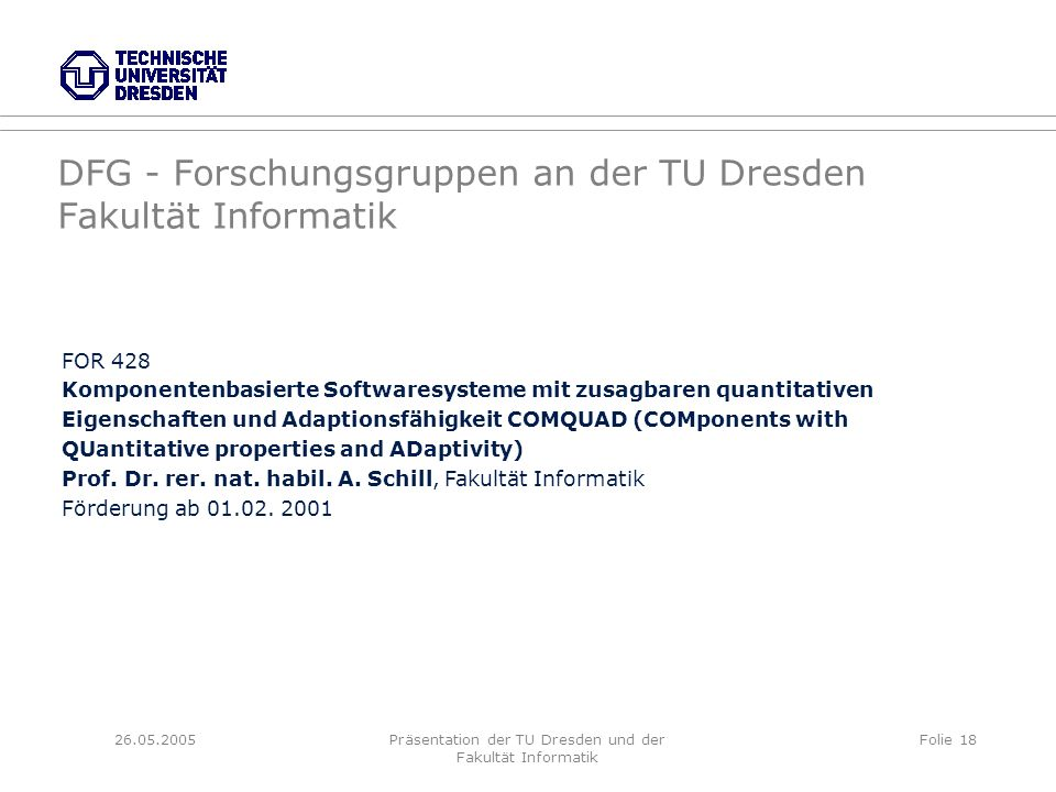 26.05.2005Präsentation der TU Dresden und der Fakultät Informatik Folie 18 DFG - Forschungsgruppen an der TU Dresden Fakultät Informatik FOR 428 Kompo