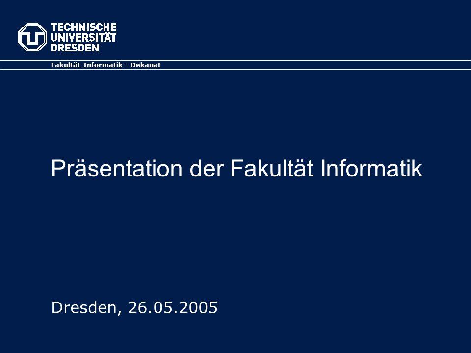 Präsentation der Fakultät Informatik Fakultät Informatik - Dekanat Dresden, 26.05.2005