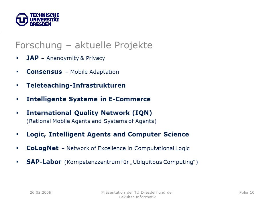 26.05.2005Präsentation der TU Dresden und der Fakultät Informatik Folie 10 JAP – Ananoymity & Privacy Consensus – Mobile Adaptation Teleteaching-Infrastrukturen Intelligente Systeme in E-Commerce International Quality Network (IQN) (Rational Mobile Agents and Systems of Agents) Logic, Intelligent Agents and Computer Science CoLogNet – Network of Excellence in Computational Logic SAP-Labor (Kompetenzzentrum für Ubiquitous Computing) Forschung – aktuelle Projekte