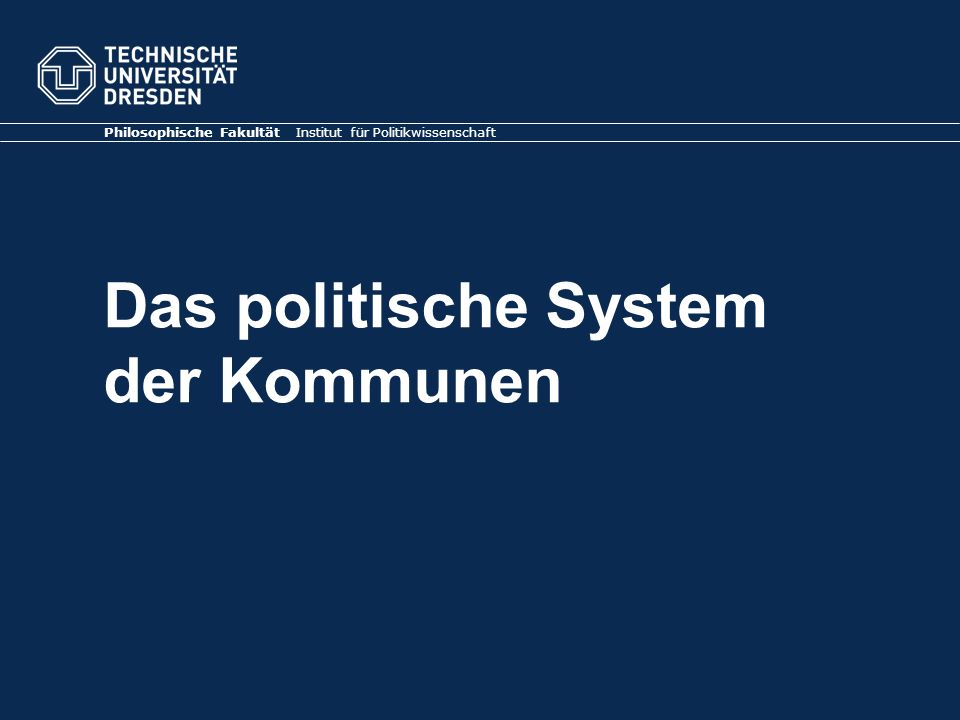 Das politische System der Kommunen Philosophische Fakultät Institut für Politikwissenschaft