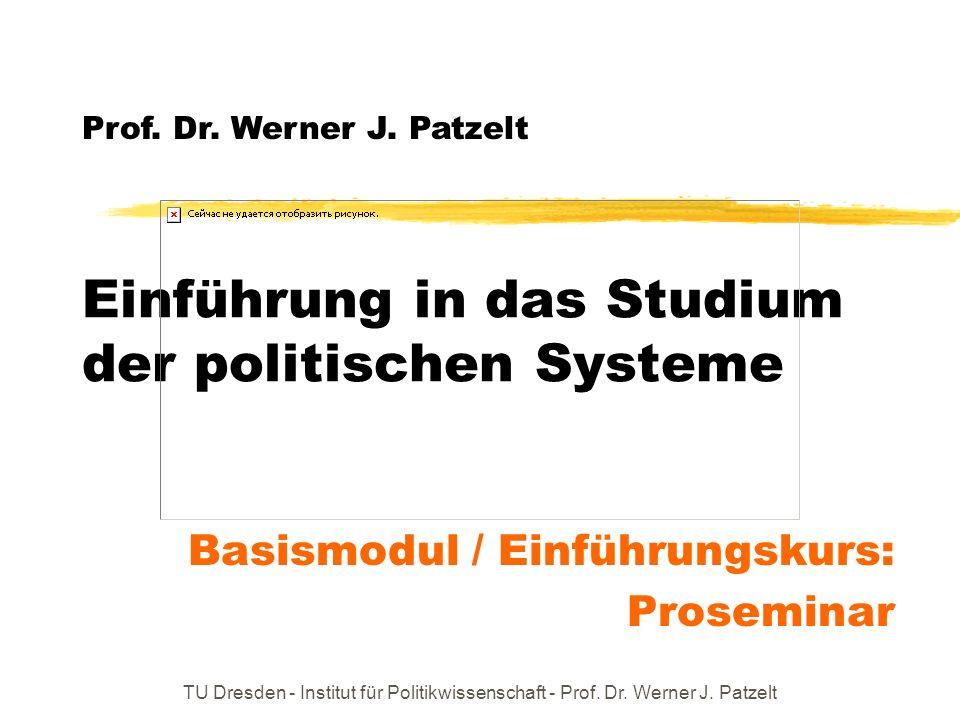 TU Dresden - Institut für Politikwissenschaft - Prof. Dr. Werner J. Patzelt Einführung in das Studium der politischen Systeme Basismodul / Einführungs