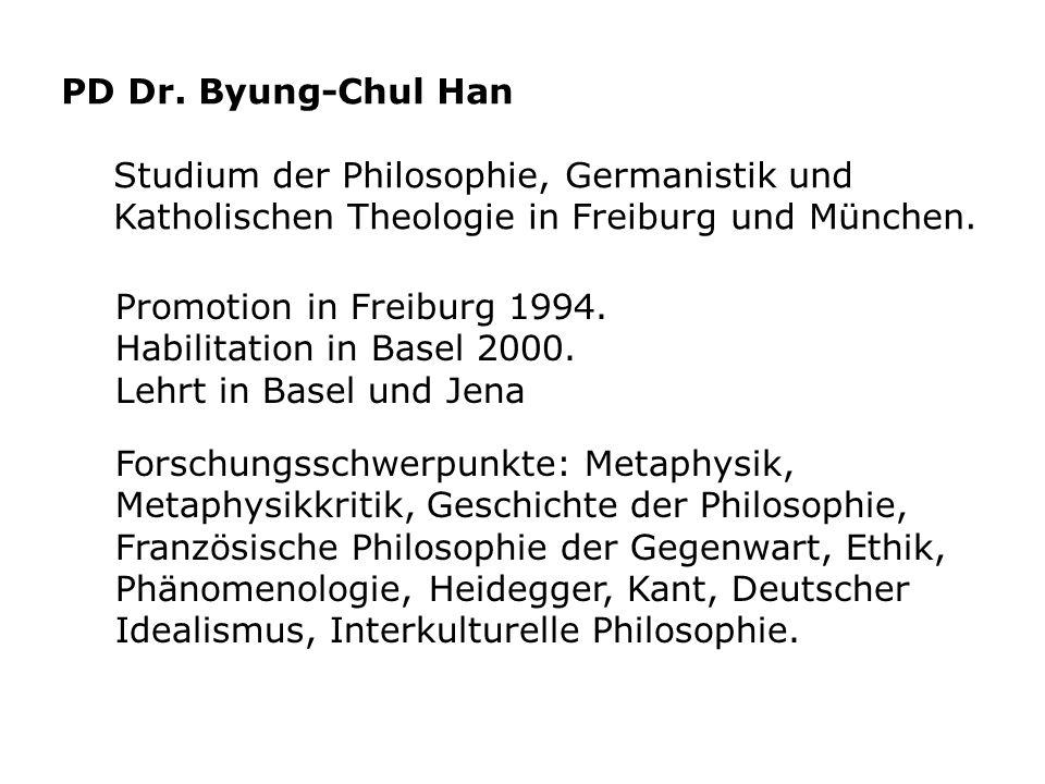 PD Dr. Byung-Chul Han Studium der Philosophie, Germanistik und Katholischen Theologie in Freiburg und München. Forschungsschwerpunkte: Metaphysik, Met