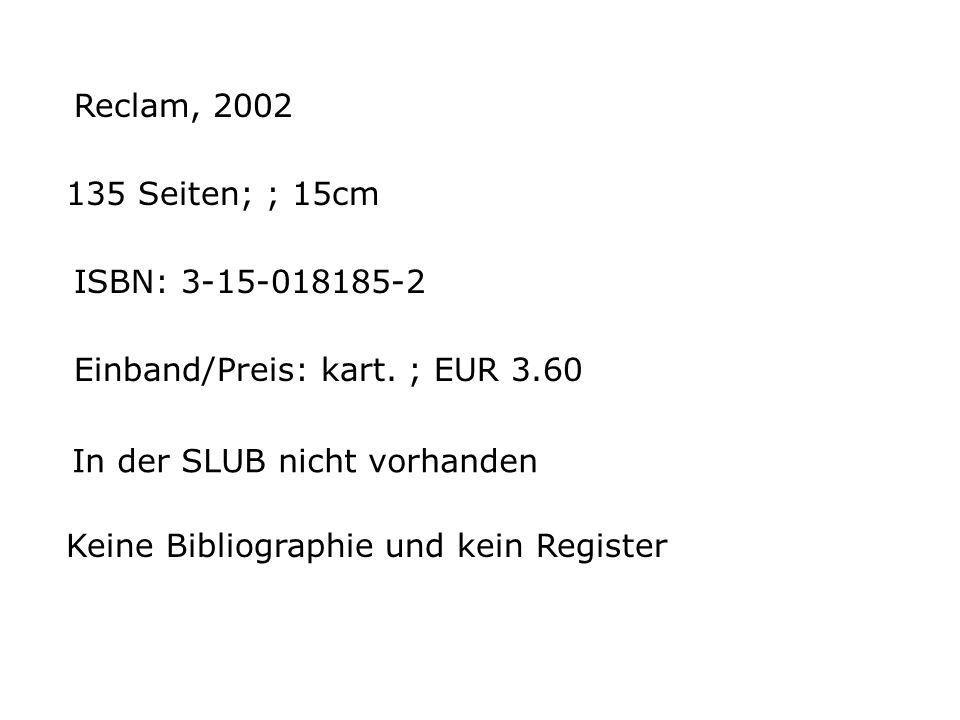 Reclam, 2002 135 Seiten; ; 15cm ISBN: 3-15-018185-2 Einband/Preis: kart. ; EUR 3.60 Keine Bibliographie und kein Register In der SLUB nicht vorhanden