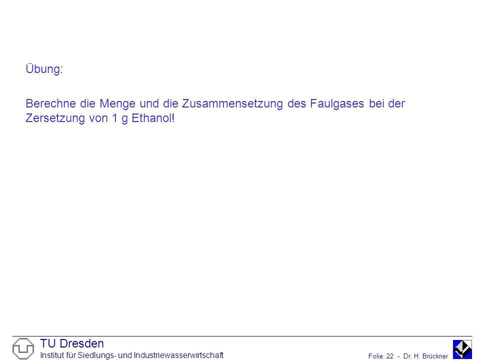 TU Dresden Institut für Siedlungs- und Industriewasserwirtschaft Folie: 22 - Dr. H. Brückner Übung: Berechne die Menge und die Zusammensetzung des Fau