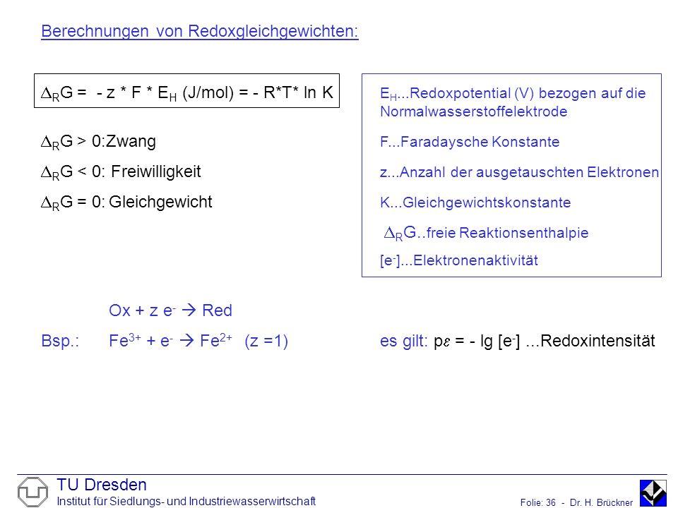 TU Dresden Institut für Siedlungs- und Industriewasserwirtschaft Folie: 36 - Dr. H. Brückner Berechnungen von Redoxgleichgewichten: R G = - z * F * E