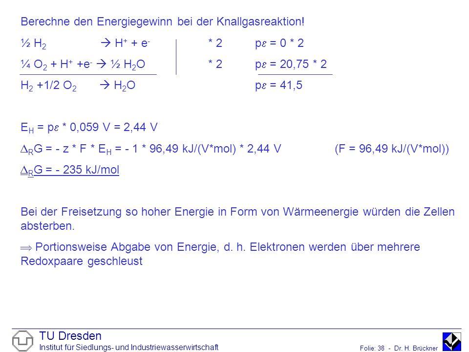 TU Dresden Institut für Siedlungs- und Industriewasserwirtschaft Folie: 38 - Dr. H. Brückner Berechne den Energiegewinn bei der Knallgasreaktion! ½ H