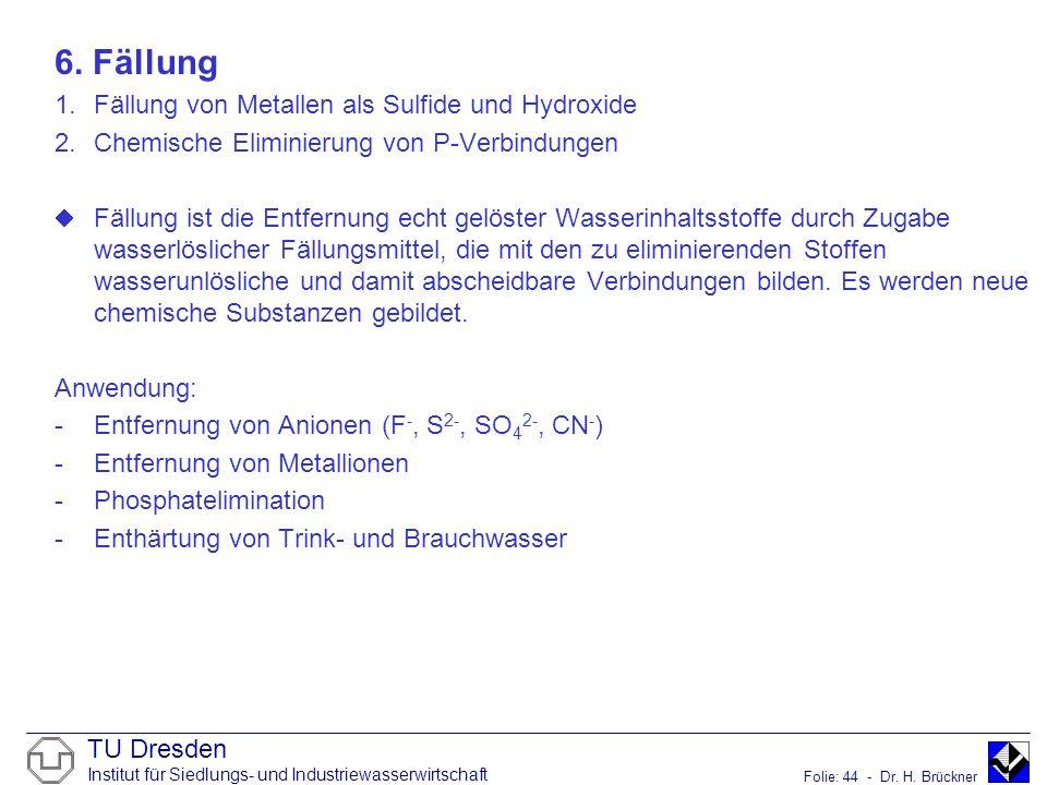 TU Dresden Institut für Siedlungs- und Industriewasserwirtschaft Folie: 44 - Dr. H. Brückner 6. Fällung 1.Fällung von Metallen als Sulfide und Hydroxi