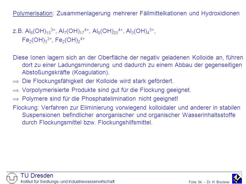 TU Dresden Institut für Siedlungs- und Industriewasserwirtschaft Folie: 54 - Dr. H. Brückner Polymerisation: Zusammenlagerung mehrerer Fällmittelkatio