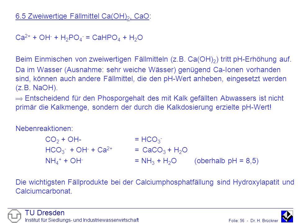 TU Dresden Institut für Siedlungs- und Industriewasserwirtschaft Folie: 56 - Dr. H. Brückner 6.5 Zweiwertige Fällmittel Ca(OH) 2, CaO: Ca 2+ + OH - +
