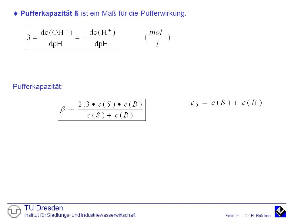 TU Dresden Institut für Siedlungs- und Industriewasserwirtschaft Folie: 9 - Dr. H. Brückner Pufferkapazität ß ist ein Maß für die Pufferwirkung. Puffe