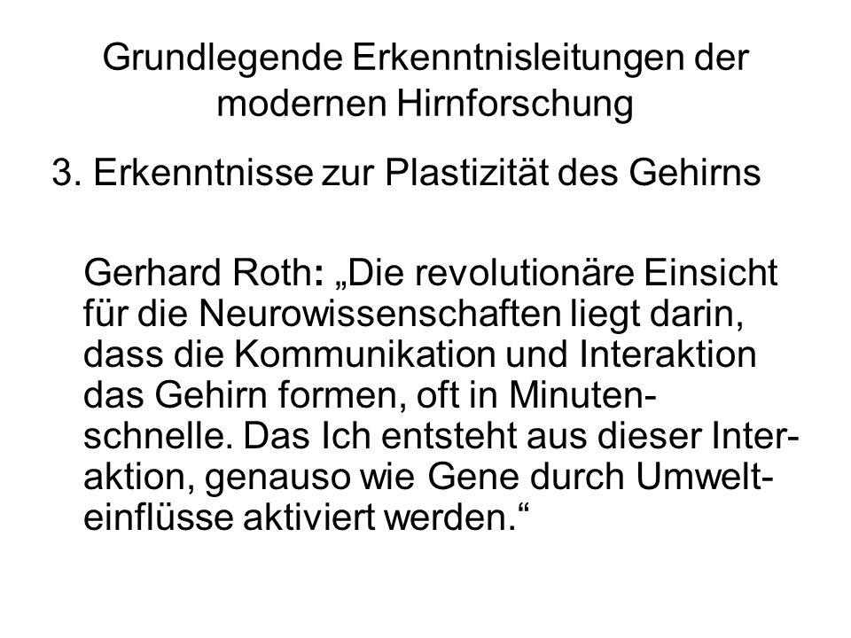 Grundlegende Erkenntnisleitungen der modernen Hirnforschung 3. Erkenntnisse zur Plastizität des Gehirns Gerhard Roth: Die revolutionäre Einsicht für d