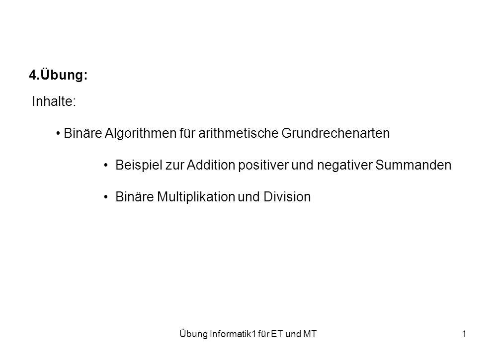 Übung Informatik1 für ET und MT1 4.Übung: Inhalte: Binäre Algorithmen für arithmetische Grundrechenarten Beispiel zur Addition positiver und negativer Summanden Binäre Multiplikation und Division