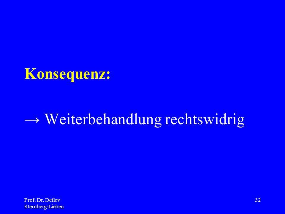 Prof. Dr. Detlev Sternberg-Lieben 32 Konsequenz: Weiterbehandlung rechtswidrig
