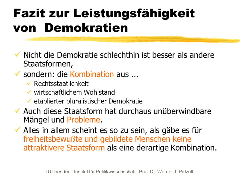 TU Dresden - Institut für Politikwissenschaft - Prof. Dr. Werner J. Patzelt Fazit zur Leistungsfähigkeit von Demokratien Nicht die Demokratie schlecht
