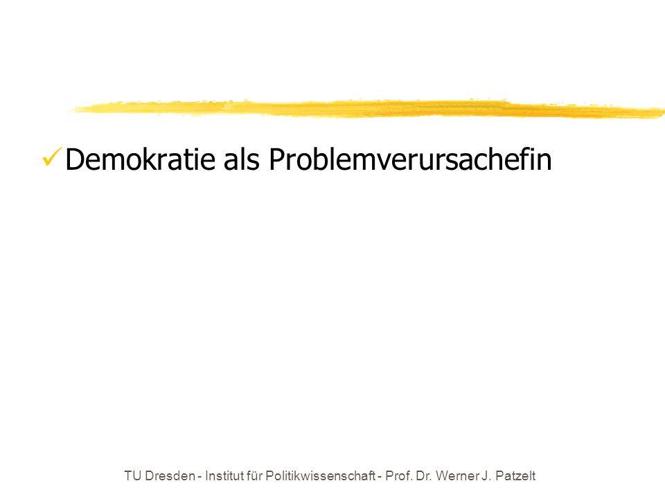 TU Dresden - Institut für Politikwissenschaft - Prof. Dr. Werner J. Patzelt Demokratie als Problemverursachefin