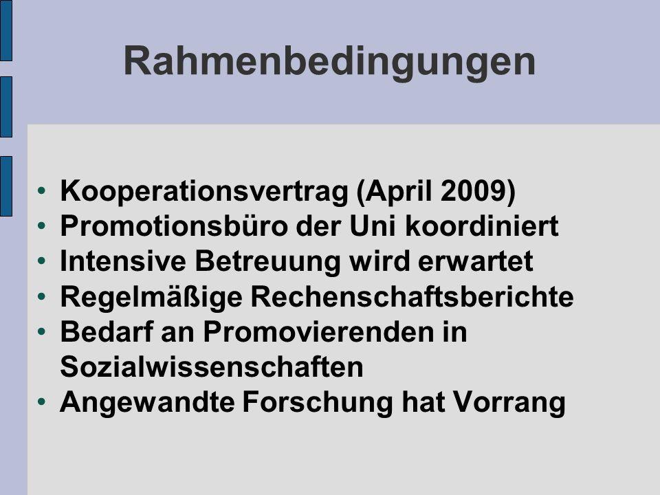 Rahmenbedingungen Kooperationsvertrag (April 2009) Promotionsbüro der Uni koordiniert Intensive Betreuung wird erwartet Regelmäßige Rechenschaftsberichte Bedarf an Promovierenden in Sozialwissenschaften Angewandte Forschung hat Vorrang