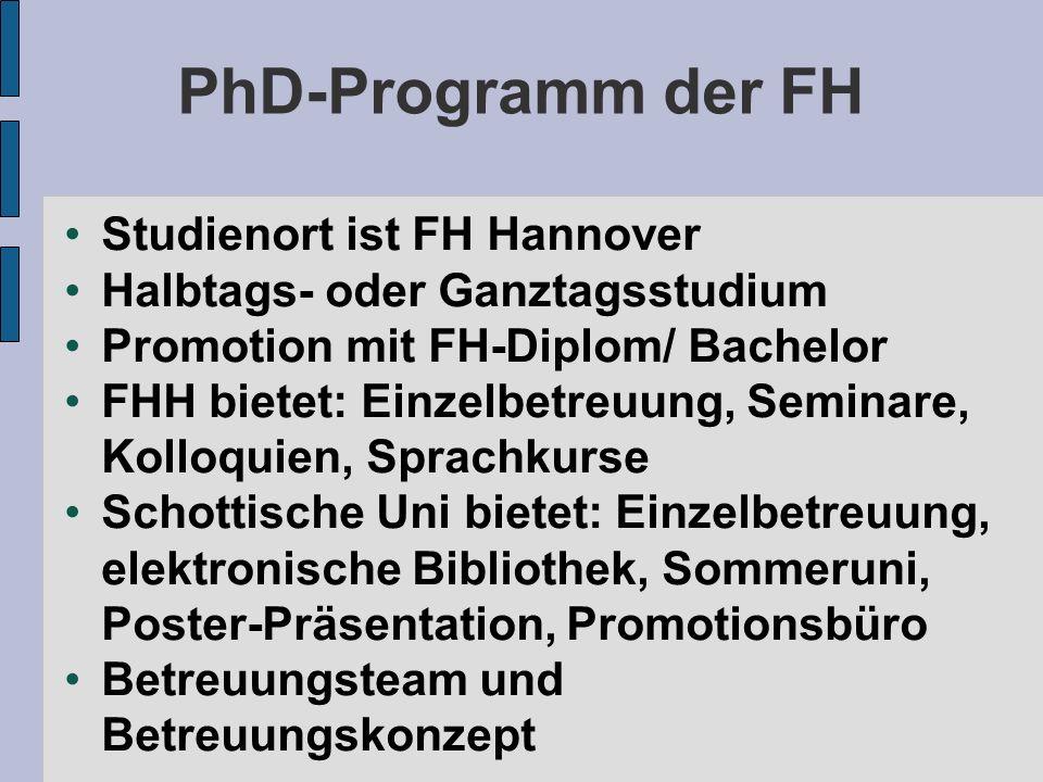 PhD-Programm der FH Studienort ist FH Hannover Halbtags- oder Ganztagsstudium Promotion mit FH-Diplom/ Bachelor FHH bietet: Einzelbetreuung, Seminare, Kolloquien, Sprachkurse Schottische Uni bietet: Einzelbetreuung, elektronische Bibliothek, Sommeruni, Poster-Präsentation, Promotionsbüro Betreuungsteam und Betreuungskonzept