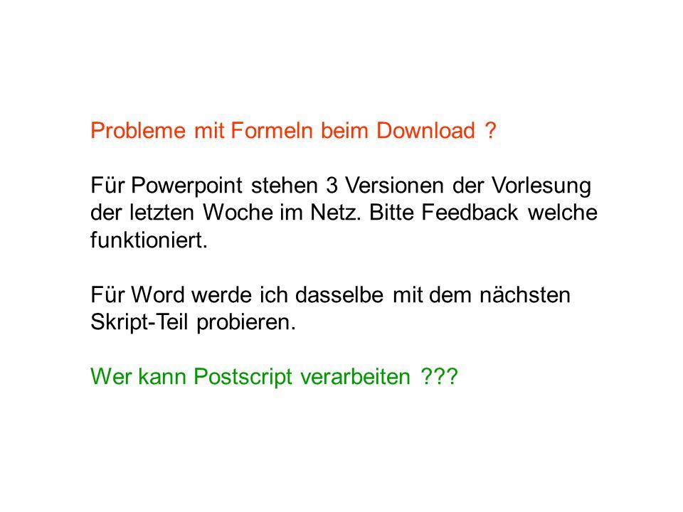 Probleme mit Formeln beim Download ? Für Powerpoint stehen 3 Versionen der Vorlesung der letzten Woche im Netz. Bitte Feedback welche funktioniert. Fü