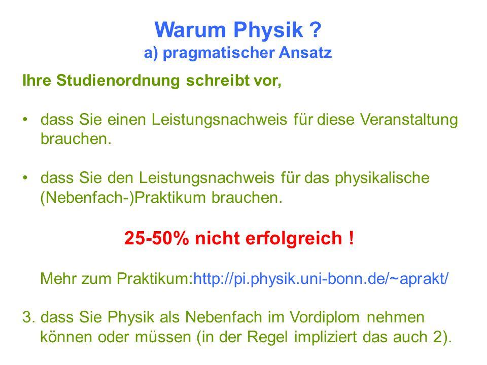 Warum Physik ? a) pragmatischer Ansatz Ihre Studienordnung schreibt vor, dass Sie einen Leistungsnachweis für diese Veranstaltung brauchen. dass Sie d