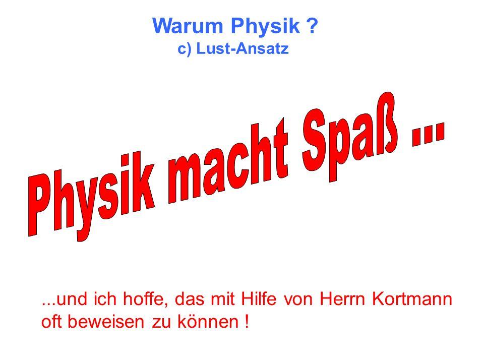 Warum Physik ? c) Lust-Ansatz...und ich hoffe, das mit Hilfe von Herrn Kortmann oft beweisen zu können !
