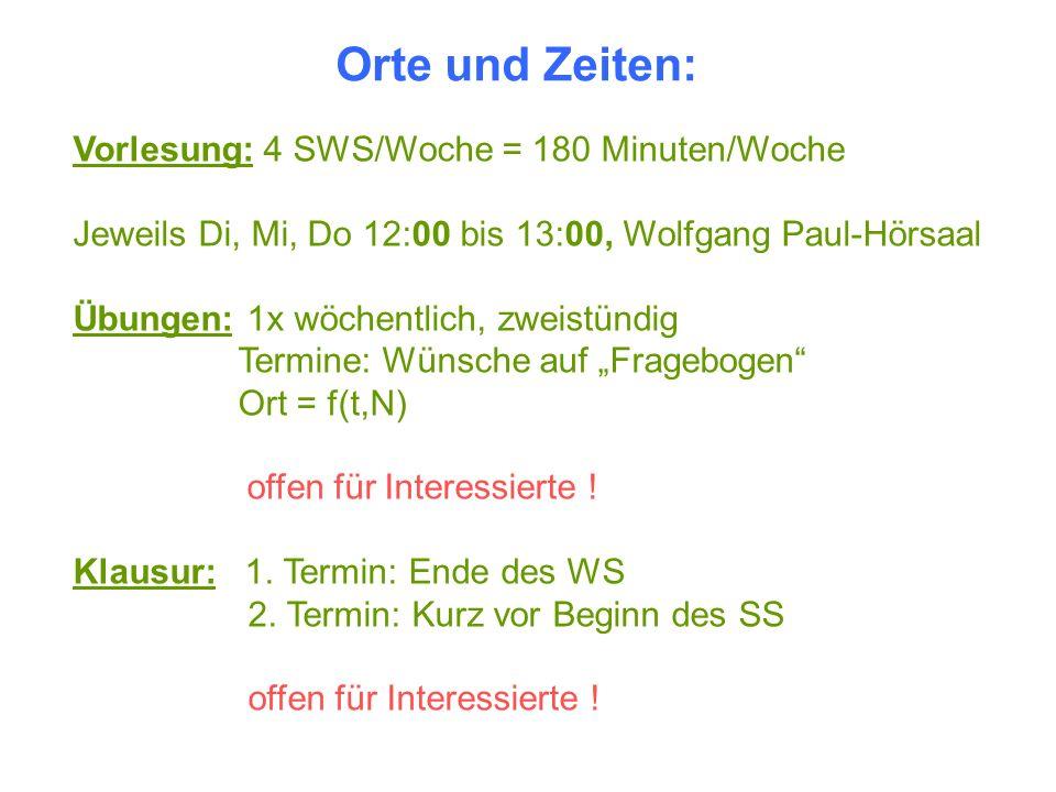 Orte und Zeiten: Vorlesung: 4 SWS/Woche = 180 Minuten/Woche Jeweils Di, Mi, Do 12:00 bis 13:00, Wolfgang Paul-Hörsaal Übungen: 1x wöchentlich, zweistü