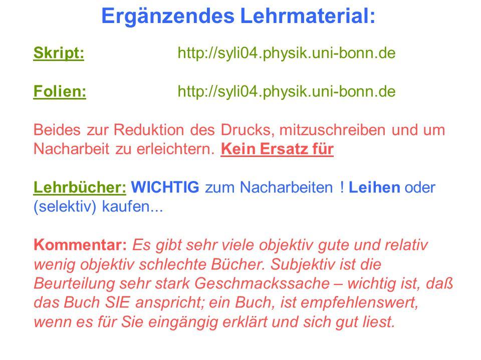 Ergänzendes Lehrmaterial: Skript: http://syli04.physik.uni-bonn.de Folien: http://syli04.physik.uni-bonn.de Beides zur Reduktion des Drucks, mitzuschr