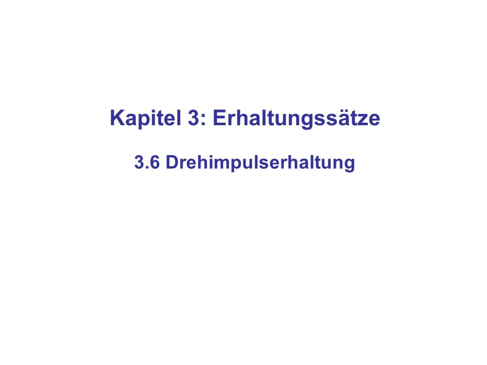 Kapitel 3: Erhaltungssätze 3.6 Drehimpulserhaltung