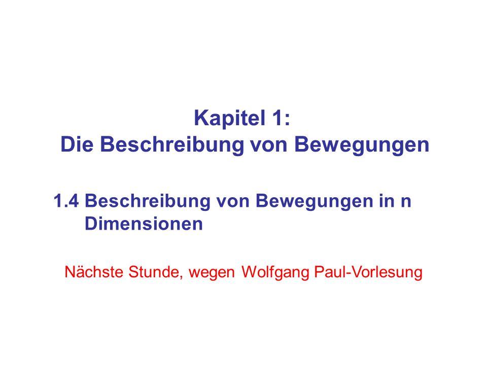 Kapitel 1: Die Beschreibung von Bewegungen 1.4 Beschreibung von Bewegungen in n Dimensionen Nächste Stunde, wegen Wolfgang Paul-Vorlesung