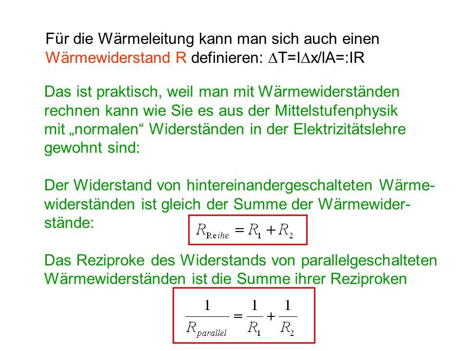Für die Wärmeleitung kann man sich auch einen Wärmewiderstand R definieren: T=I x/lA=:IR Das ist praktisch, weil man mit Wärmewiderständen rechnen kan