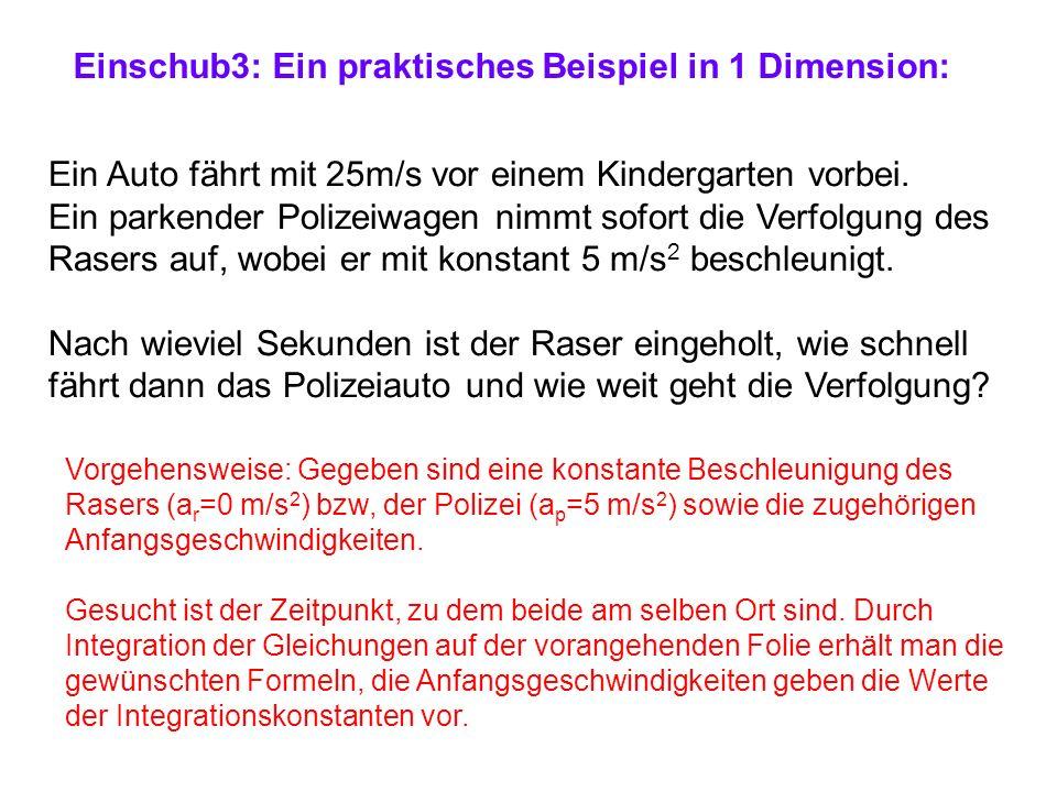 Einschub3: Ein praktisches Beispiel in 1 Dimension: Ein Auto fährt mit 25m/s vor einem Kindergarten vorbei. Ein parkender Polizeiwagen nimmt sofort di