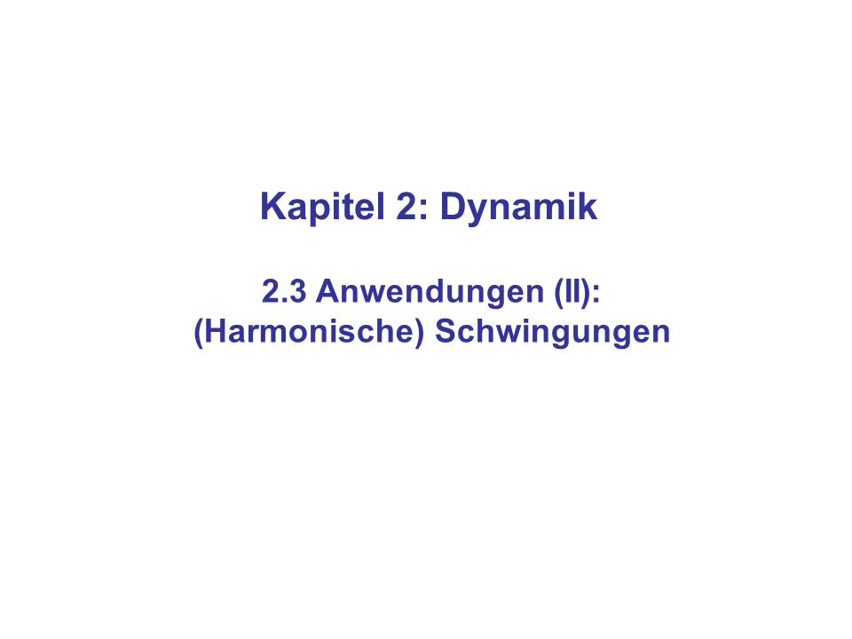 Kapitel 2: Dynamik 2.3 Anwendungen (II): (Harmonische) Schwingungen