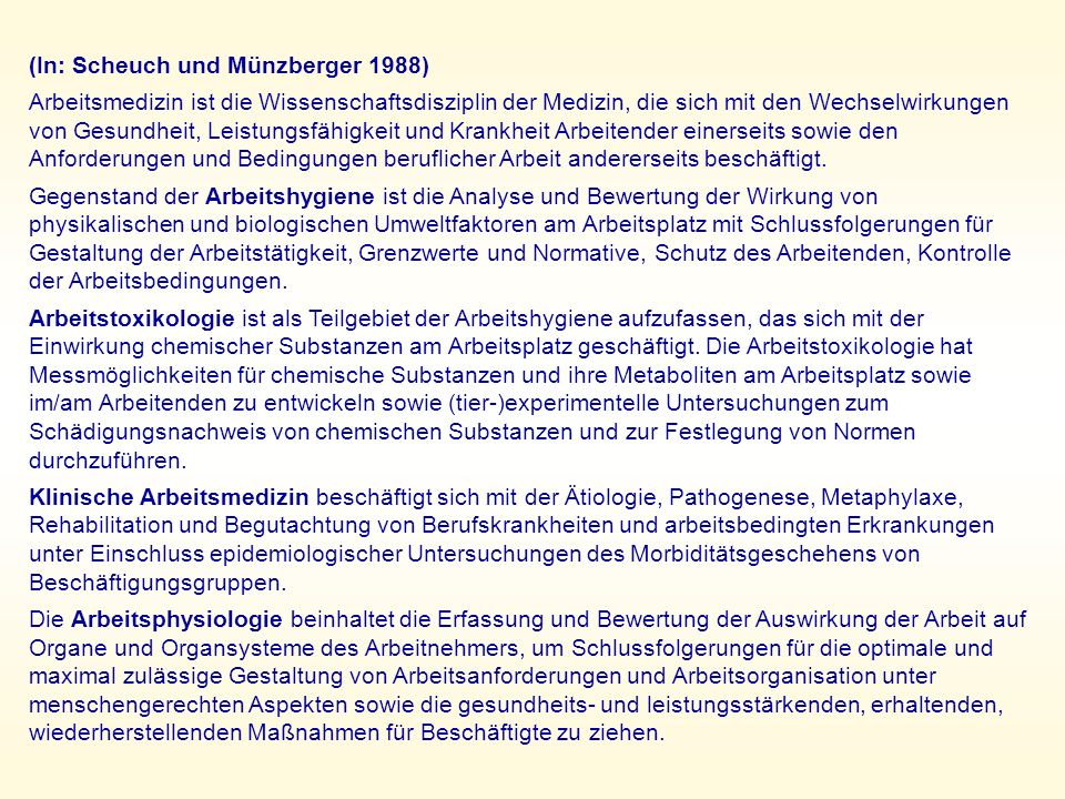 (In: Scheuch und Münzberger 1988) Arbeitsmedizin ist die Wissenschaftsdisziplin der Medizin, die sich mit den Wechselwirkungen von Gesundheit, Leistungsfähigkeit und Krankheit Arbeitender einerseits sowie den Anforderungen und Bedingungen beruflicher Arbeit andererseits beschäftigt.