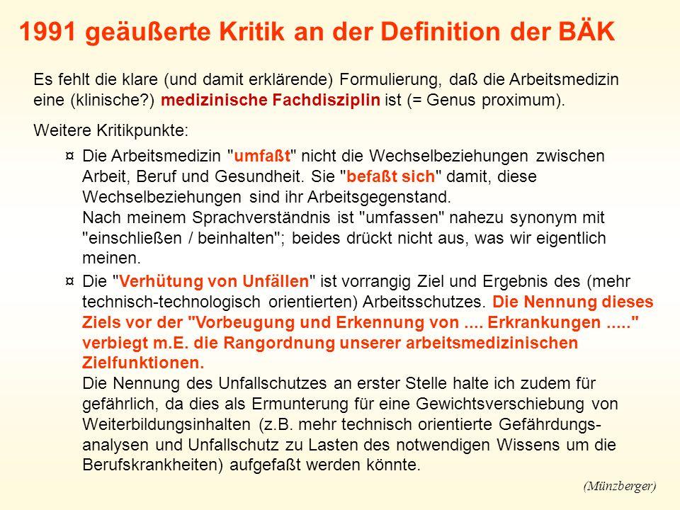 1991 geäußerte Kritik an der Definition der BÄK Es fehlt die klare (und damit erklärende) Formulierung, daß die Arbeitsmedizin eine (klinische?) medizinische Fachdisziplin ist (= Genus proximum).