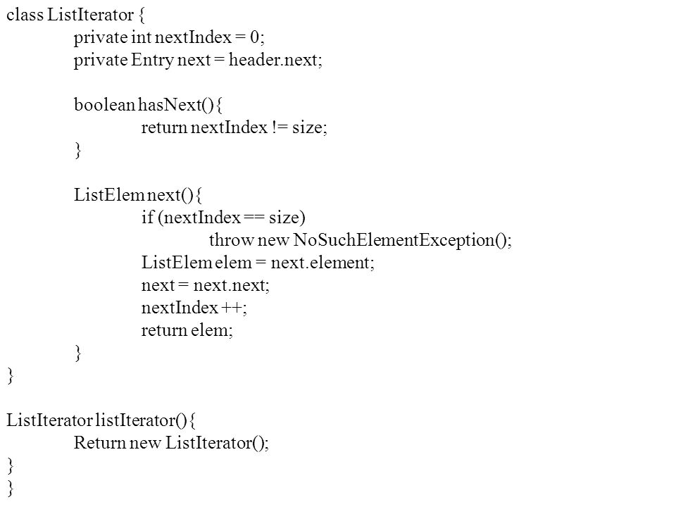 class ListIterator { private int nextIndex = 0; private Entry next = header.next; boolean hasNext(){ return nextIndex != size; } ListElem next(){ if (nextIndex == size) throw new NoSuchElementException(); ListElem elem = next.element; next = next.next; nextIndex ++; return elem; } ListIterator listIterator(){ Return new ListIterator(); }