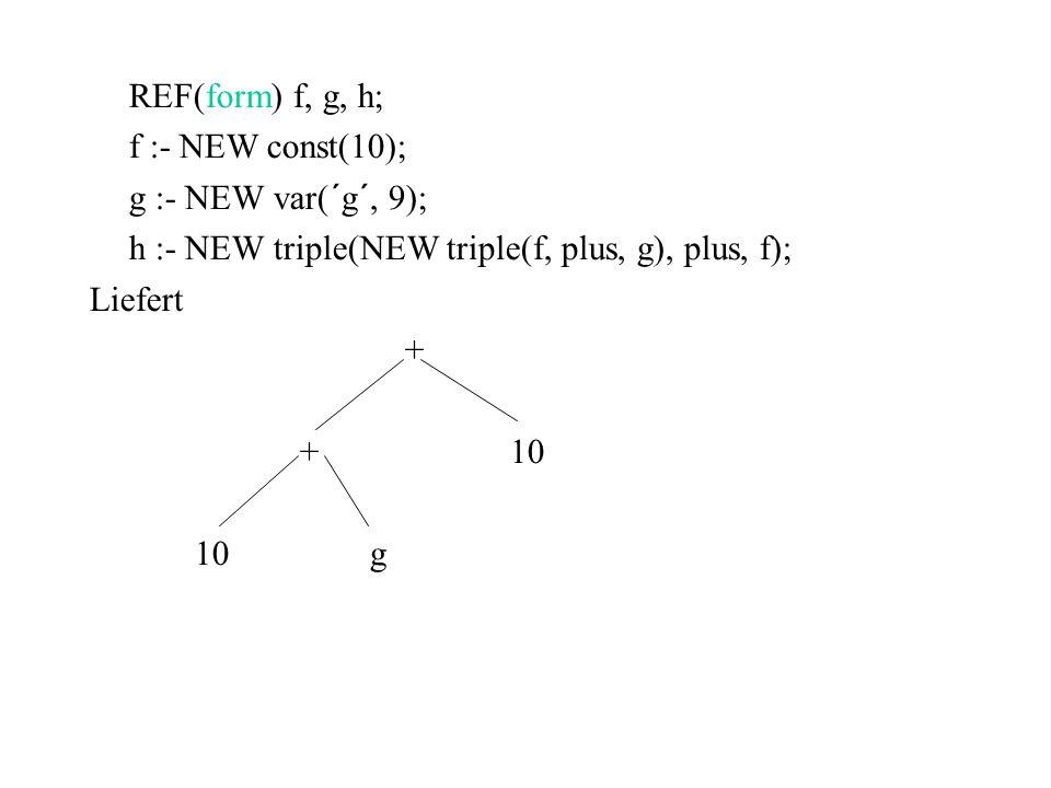 REF(form) f, g, h; f :- NEW const(10); g :- NEW var(´g´, 9); h :- NEW triple(NEW triple(f, plus, g), plus, f); Liefert + +10 10 g