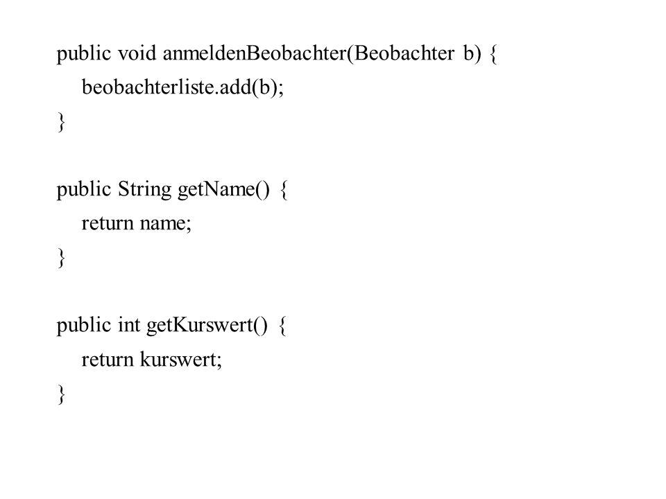 public void anmeldenBeobachter(Beobachter b) { beobachterliste.add(b); } public String getName() { return name; } public int getKurswert() { return ku