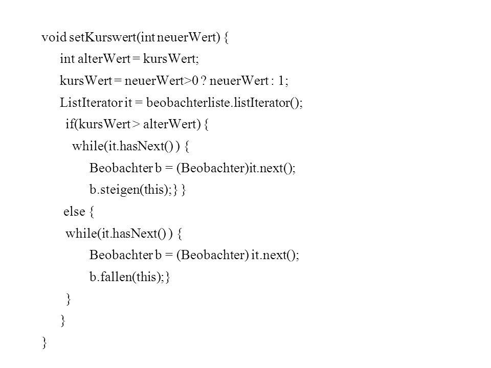 void setKurswert(int neuerWert) { int alterWert = kursWert; kursWert = neuerWert>0 ? neuerWert : 1; ListIterator it = beobachterliste.listIterator();