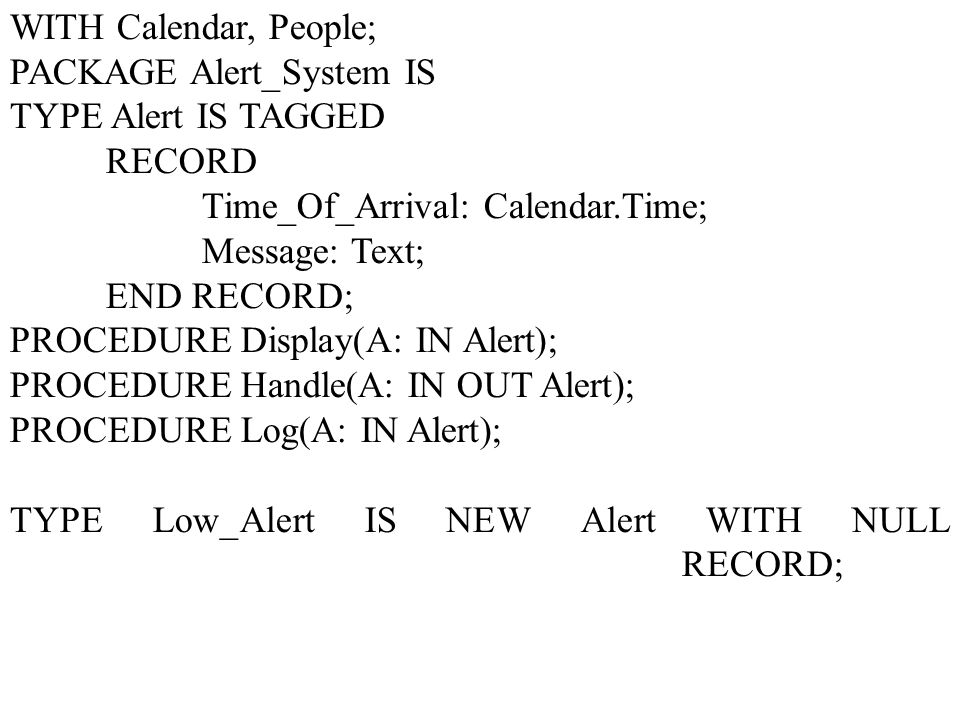 WITH Calendar, People; PACKAGE Alert_System IS TYPE Alert IS TAGGED RECORD Time_Of_Arrival: Calendar.Time; Message: Text; END RECORD; PROCEDURE Display(A: IN Alert); PROCEDURE Handle(A: IN OUT Alert); PROCEDURE Log(A: IN Alert); TYPE Low_Alert IS NEW Alert WITH NULL RECORD;