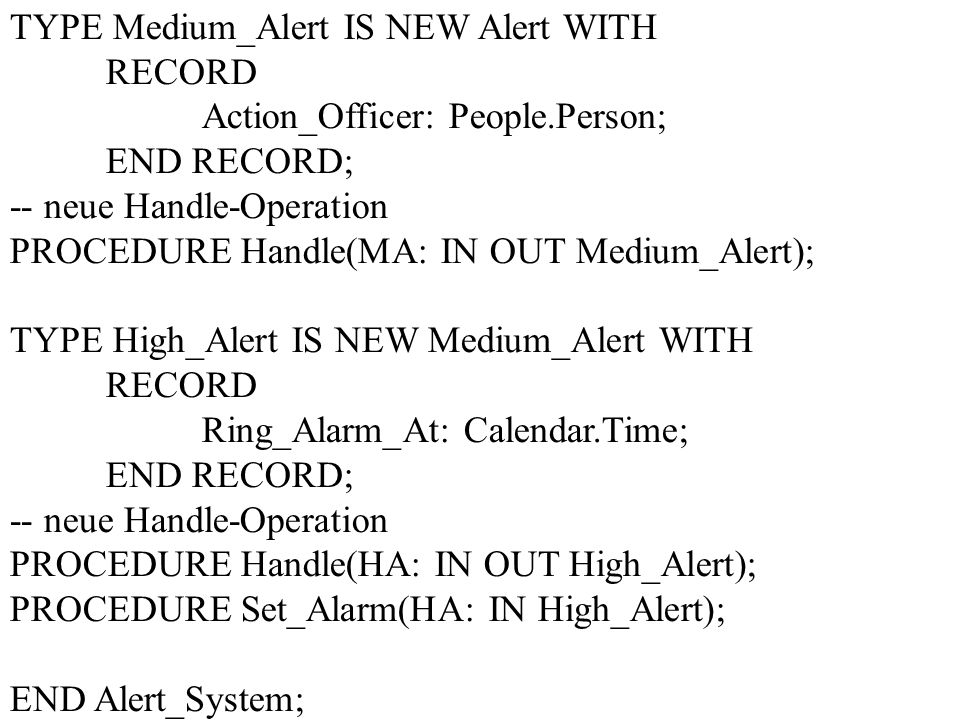 TYPE Medium_Alert IS NEW Alert WITH RECORD Action_Officer: People.Person; END RECORD; -- neue Handle-Operation PROCEDURE Handle(MA: IN OUT Medium_Alert); TYPE High_Alert IS NEW Medium_Alert WITH RECORD Ring_Alarm_At: Calendar.Time; END RECORD; -- neue Handle-Operation PROCEDURE Handle(HA: IN OUT High_Alert); PROCEDURE Set_Alarm(HA: IN High_Alert); END Alert_System;