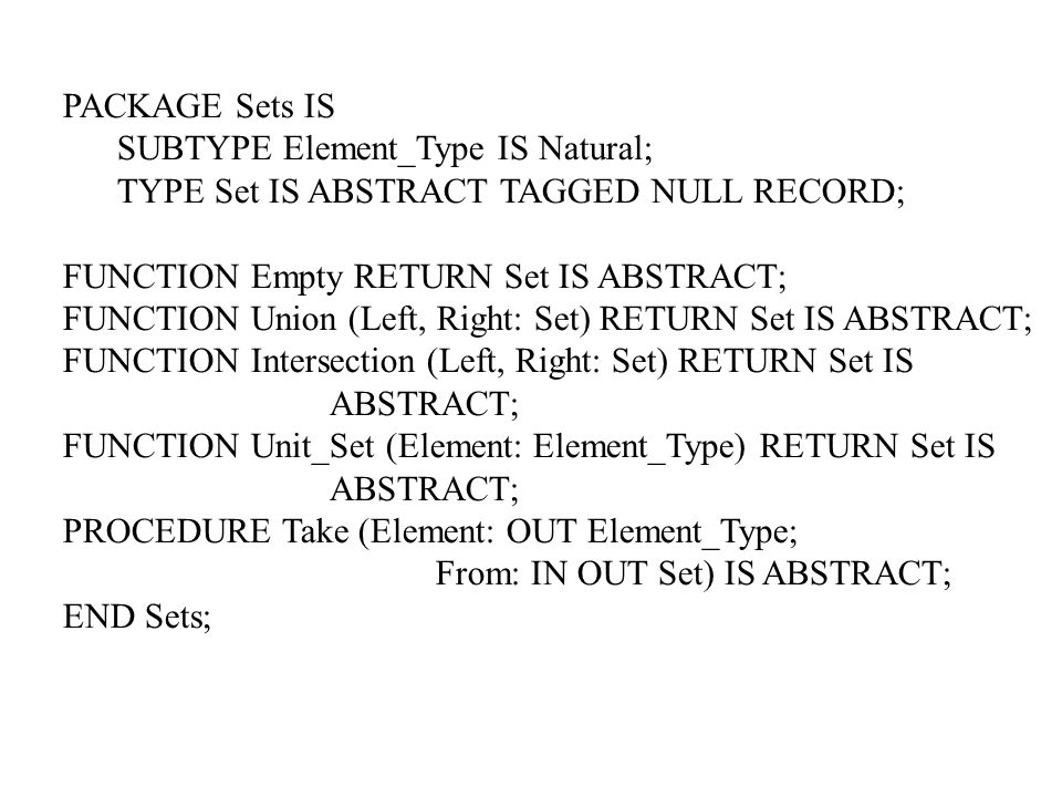 PACKAGE Sets IS SUBTYPE Element_Type IS Natural; TYPE Set IS ABSTRACT TAGGED NULL RECORD; FUNCTION Empty RETURN Set IS ABSTRACT; FUNCTION Union (Left, Right: Set) RETURN Set IS ABSTRACT; FUNCTION Intersection (Left, Right: Set) RETURN Set IS ABSTRACT; FUNCTION Unit_Set (Element: Element_Type) RETURN Set IS ABSTRACT; PROCEDURE Take (Element: OUT Element_Type; From: IN OUT Set) IS ABSTRACT; END Sets;