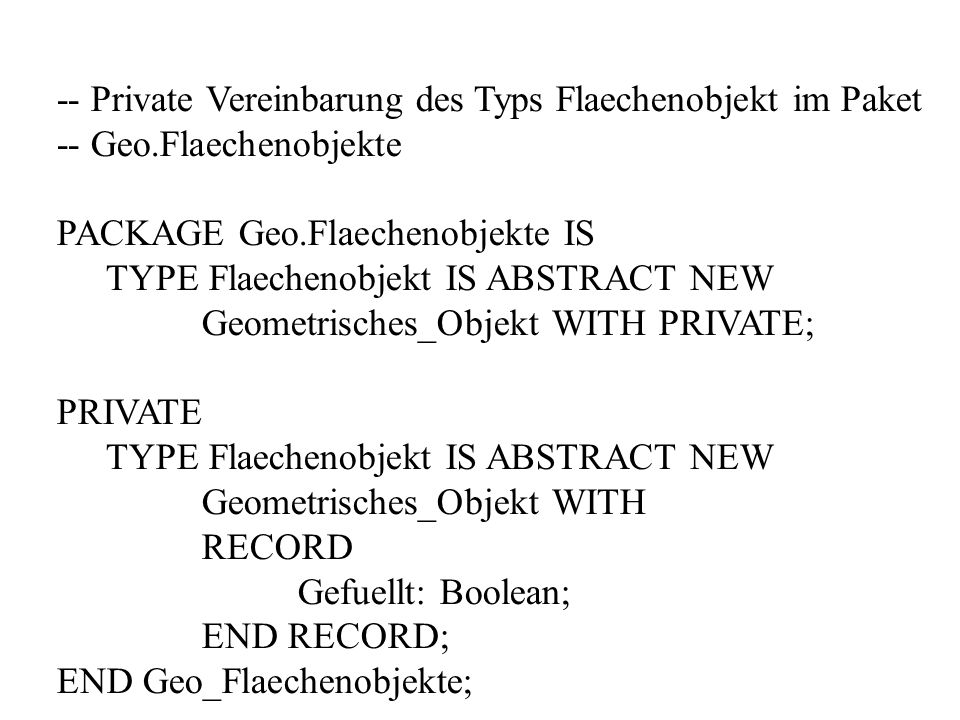 -- Private Vereinbarung des Typs Flaechenobjekt im Paket -- Geo.Flaechenobjekte PACKAGE Geo.Flaechenobjekte IS TYPE Flaechenobjekt IS ABSTRACT NEW Geo