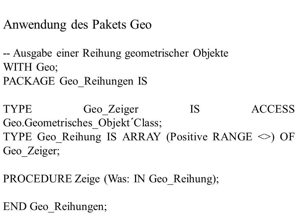 Anwendung des Pakets Geo -- Ausgabe einer Reihung geometrischer Objekte WITH Geo; PACKAGE Geo_Reihungen IS TYPE Geo_Zeiger IS ACCESS Geo.Geometrisches