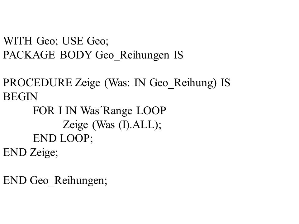 WITH Geo; USE Geo; PACKAGE BODY Geo_Reihungen IS PROCEDURE Zeige (Was: IN Geo_Reihung) IS BEGIN FOR I IN Was´Range LOOP Zeige (Was (I).ALL); END LOOP; END Zeige; END Geo_Reihungen;
