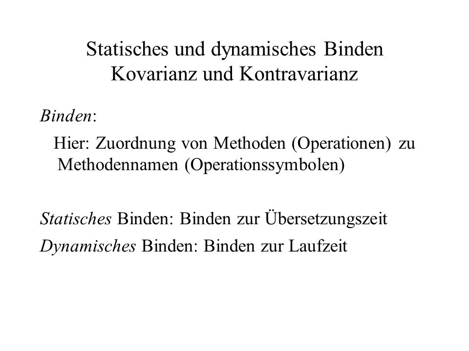Statisches und dynamisches Binden Kovarianz und Kontravarianz Binden: Hier: Zuordnung von Methoden (Operationen) zu Methodennamen (Operationssymbolen)