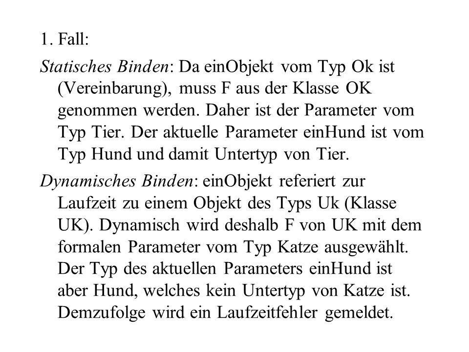 1. Fall: Statisches Binden: Da einObjekt vom Typ Ok ist (Vereinbarung), muss F aus der Klasse OK genommen werden. Daher ist der Parameter vom Typ Tier