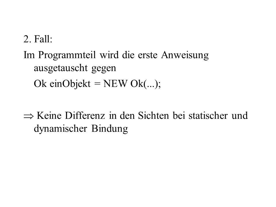 2. Fall: Im Programmteil wird die erste Anweisung ausgetauscht gegen Ok einObjekt = NEW Ok(...); Keine Differenz in den Sichten bei statischer und dyn